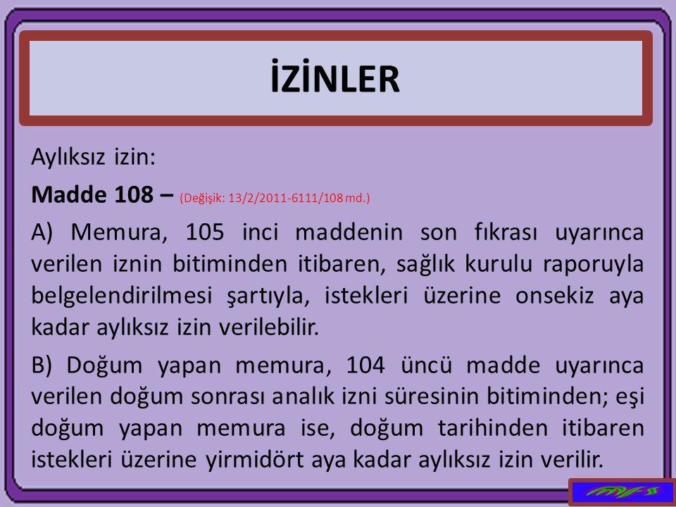 İZİNLER Aylıksız izin: Madde 108 – (Değişik: 13/2/2011-6111/108 md.) A) Memura, 105 inci maddenin son fıkrası uyarınca verilen iznin bitiminden itibar