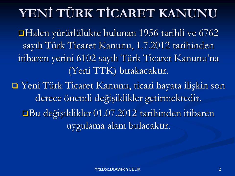 YENİ TÜRK TİCARET KANUNU  Halen yürürlülükte bulunan 1956 tarihli ve 6762 sayılı Türk Ticaret Kanunu, 1.7.2012 tarihinden itibaren yerini 6102 sayılı Türk Ticaret Kanunu'na (Yeni TTK) bırakacaktır.