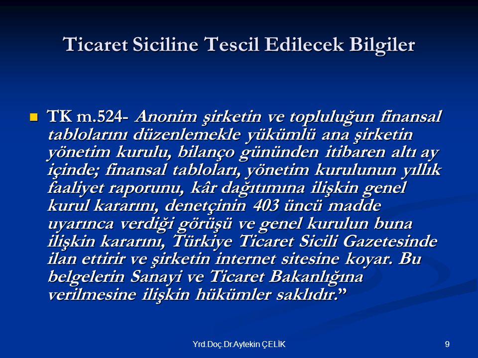 Ticaret Siciline Tescil Edilecek Bilgiler  TK m.524- Anonim şirketin ve topluluğun finansal tablolarını düzenlemekle yükümlü ana şirketin yönetim kurulu, bilanço gününden itibaren altı ay içinde; finansal tabloları, yönetim kurulunun yıllık faaliyet raporunu, kâr dağıtımına ilişkin genel kurul kararını, denetçinin 403 üncü madde uyarınca verdiği görüşü ve genel kurulun buna ilişkin kararını, Türkiye Ticaret Sicili Gazetesinde ilan ettirir ve şirketin internet sitesine koyar.