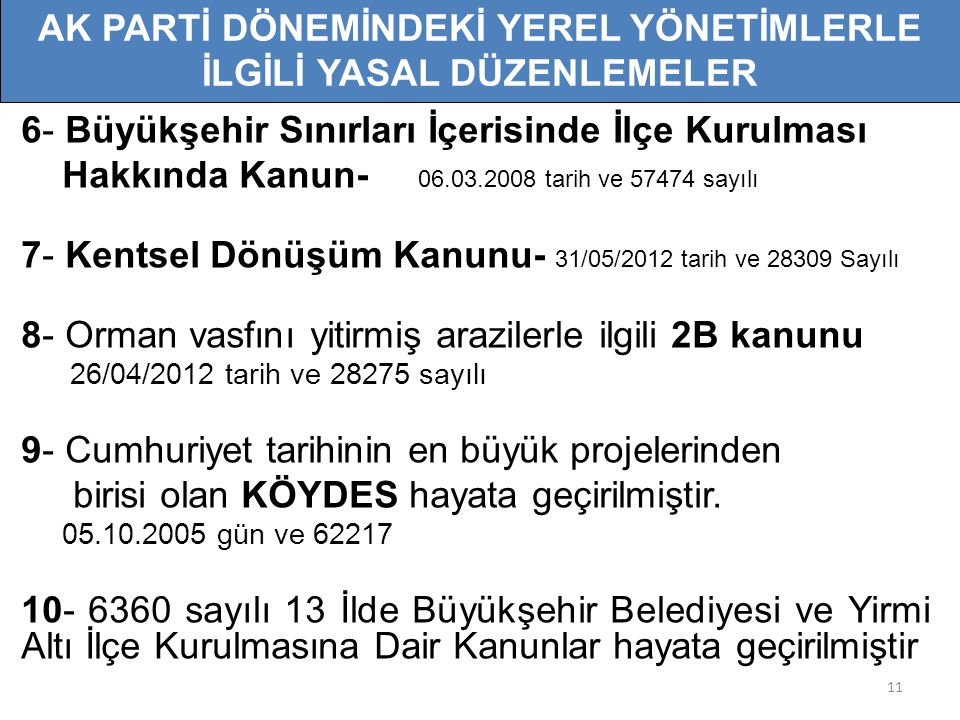 11 6- Büyükşehir Sınırları İçerisinde İlçe Kurulması Hakkında Kanun- 06.03.2008 tarih ve 57474 sayılı 7- Kentsel Dönüşüm Kanunu- 31/05/2012 tarih ve 28309 Sayılı 8- Orman vasfını yitirmiş arazilerle ilgili 2B kanunu 26/04/2012 tarih ve 28275 sayılı 9- Cumhuriyet tarihinin en büyük projelerinden birisi olan KÖYDES hayata geçirilmiştir.