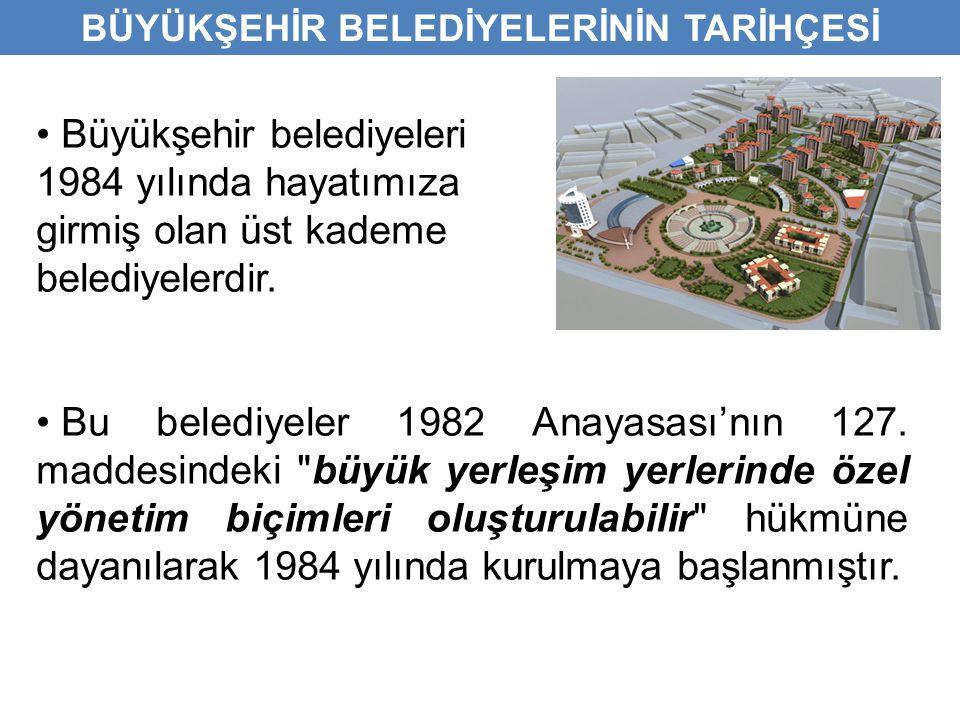 • Büyükşehir belediyeleri 1984 yılında hayatımıza girmiş olan üst kademe belediyelerdir. • Bu belediyeler 1982 Anayasası'nın 127. maddesindeki