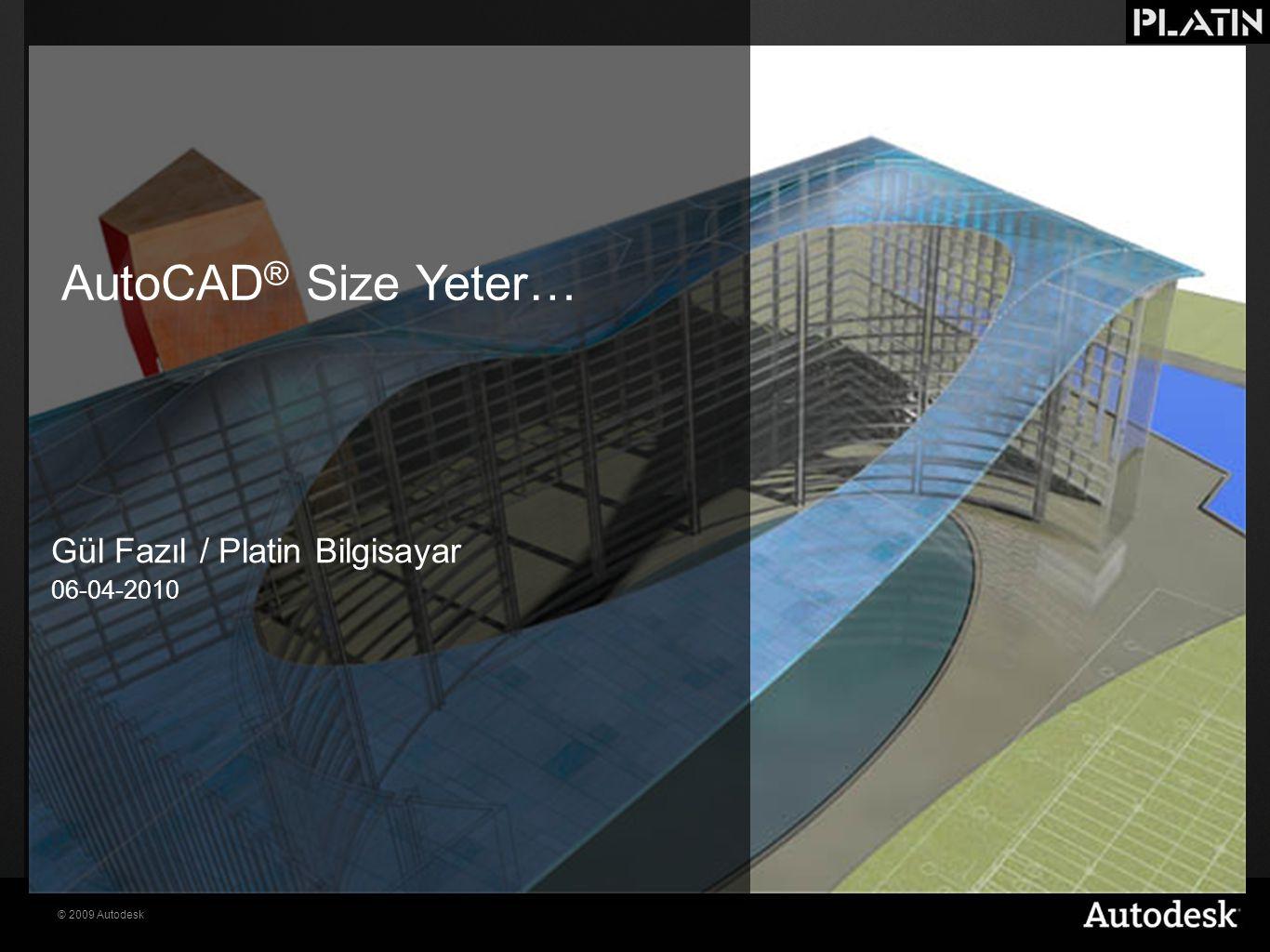© 2009 Autodesk AutoCAD ® Size Yeter… Gül Fazıl / Platin Bilgisayar 06-04-2010