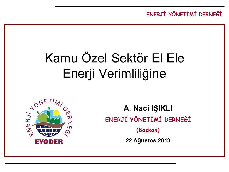 ENERJİ YÖNETİMİ DERNEĞİ A. Naci IŞIKLI ENERJİ YÖNETİMİ DERNEĞİ (Başkan) 22 Ağustos 2013 Kamu Özel Sektör El Ele Enerji Verimliliğine