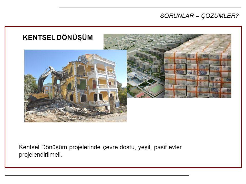 SORUNLAR – ÇÖZÜMLER? Kentsel Dönüşüm projelerinde çevre dostu, yeşil, pasif evler projelendirilmeli. KENTSEL DÖNÜŞÜM