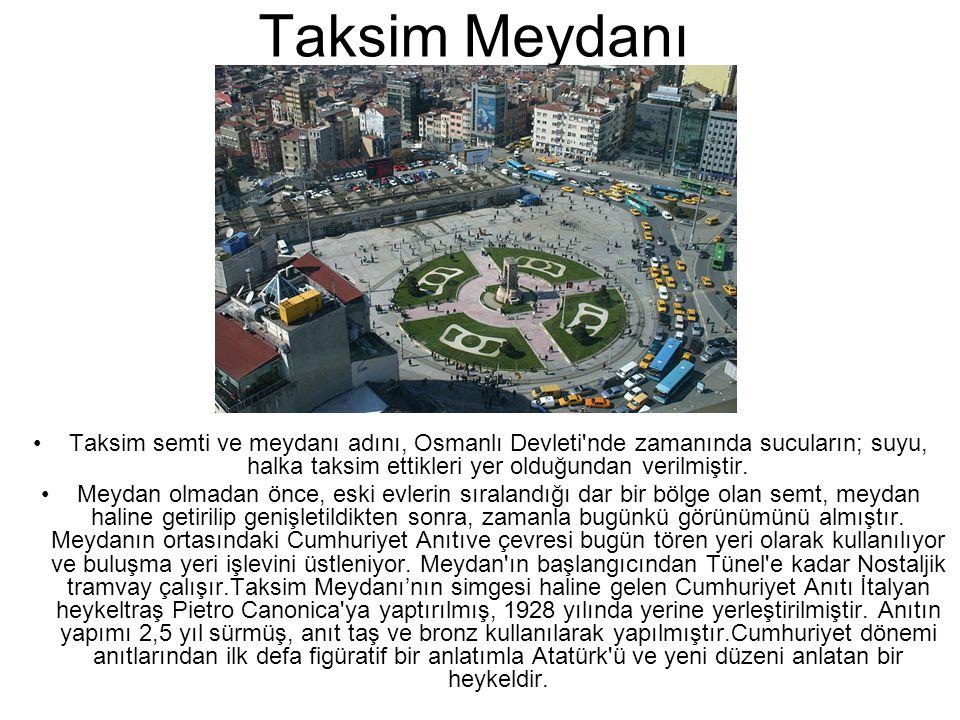 Taksim Meydanı •Taksim semti ve meydanı adını, Osmanlı Devleti'nde zamanında sucuların; suyu, halka taksim ettikleri yer olduğundan verilmiştir. •Meyd