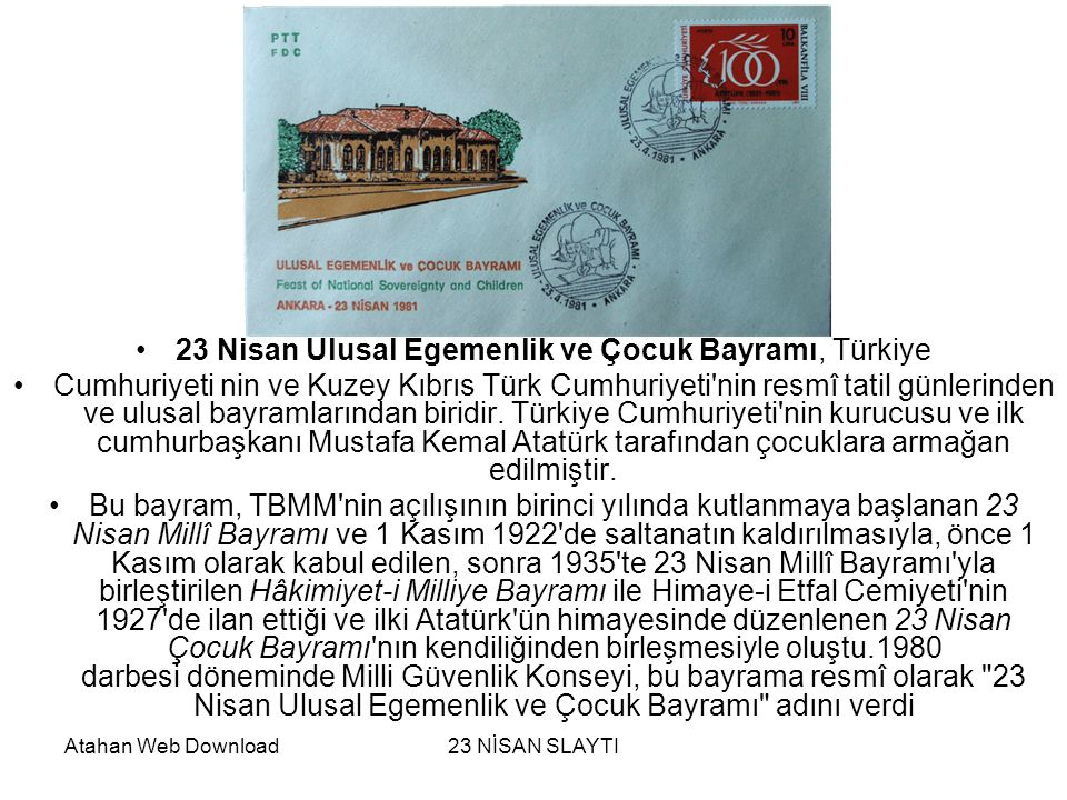 Atahan Web Download23 NİSAN SLAYTI •23 Nisan Ulusal Egemenlik ve Çocuk Bayramı, Türkiye •Cumhuriyeti nin ve Kuzey Kıbrıs Türk Cumhuriyeti nin resmî tatil günlerinden ve ulusal bayramlarından biridir.