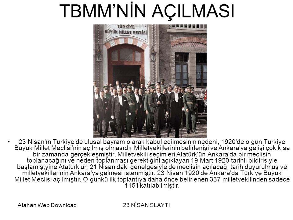 Atahan Web Download23 NİSAN SLAYTI TBMM'NİN AÇILMASI •23 Nisan ın Türkiye de ulusal bayram olarak kabul edilmesinin nedeni, 1920 de o gün Türkiye Büyük Millet Meclisi nin açılmış olmasıdır.Milletvekillerinin belirlenişi ve Ankara ya gelişi çok kısa bir zamanda gerçekleşmiştir.
