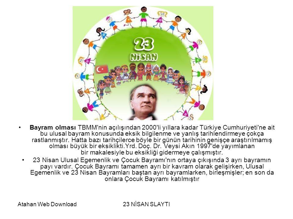 Atahan Web Download23 NİSAN SLAYTI Hakimiyet-i Milliye Bayramı (önceleri 1 Kasım, sonra 23 Nisan), saltanatın kaldırılışının ve Türkiye Cumhuriyeti nin kuruluşunu gerçekleştiren TBMM nin açılışının egemenliği padişahtan alıp halka vermesini kutlamak amacını taşırken, Çocuk Bayramı savaş sırasında yetim ve öksüz kalan yoksul çocukların bir bahar şenliği ortamında sevindirmek amacını taşımaktaydı.