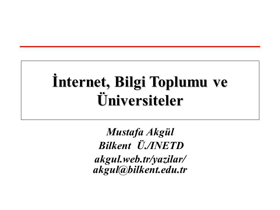 Mustafa Akgül Bilkent Ü./INETD akgul.web.tr/yazilar/ akgul@bilkent.edu.tr İnternet, Bilgi Toplumu ve Üniversiteler