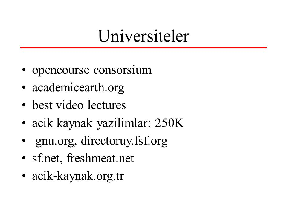Universiteler •opencourse consorsium •academicearth.org •best video lectures •acik kaynak yazilimlar: 250K • gnu.org, directoruy.fsf.org •sf.net, freshmeat.net •acik-kaynak.org.tr