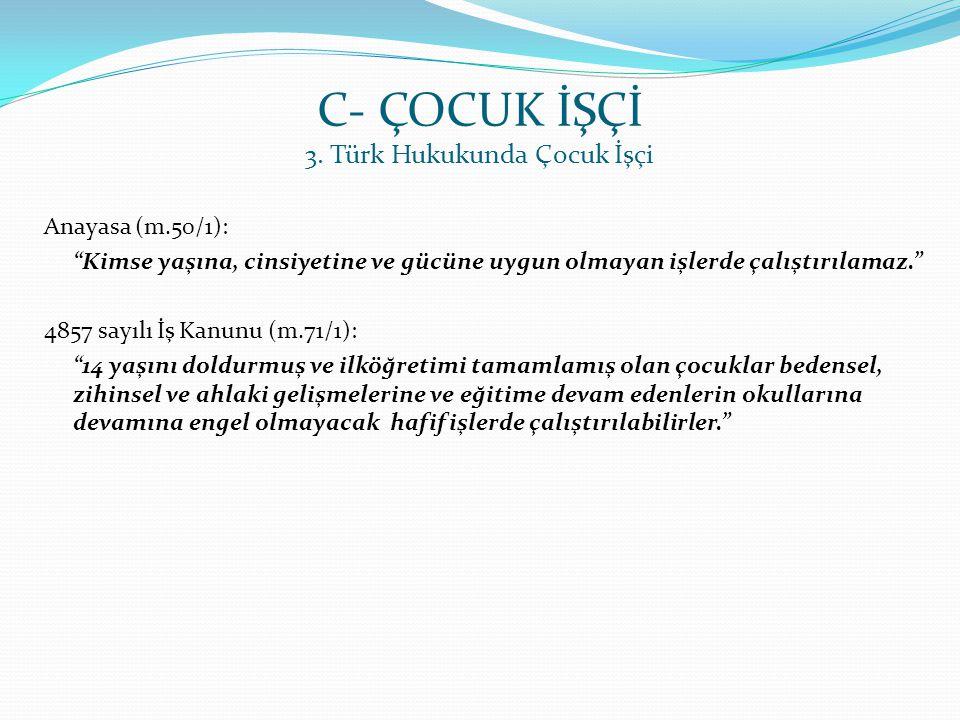 """C- ÇOCUK İŞÇİ 3. Türk Hukukunda Çocuk İşçi Anayasa (m.50/1): """"Kimse yaşına, cinsiyetine ve gücüne uygun olmayan işlerde çalıştırılamaz."""" 4857 sayılı İ"""