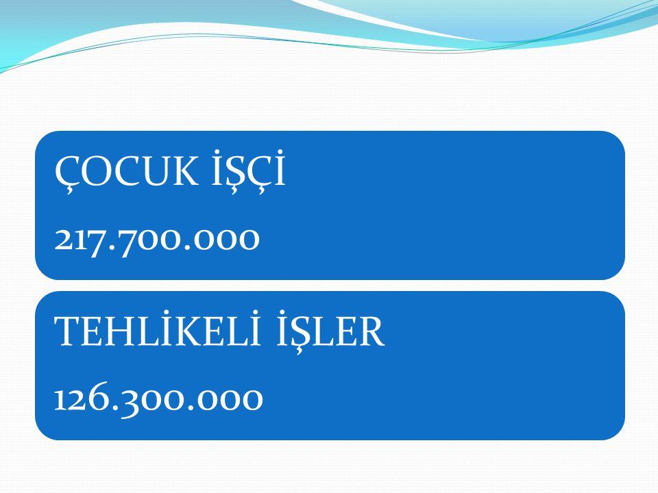 ÇOCUK İŞÇİ 217.700.000 TEHLİKELİ İŞLER 126.300.000