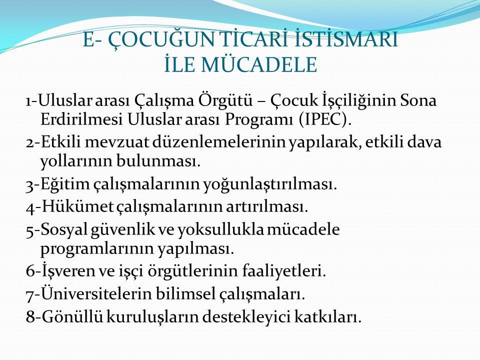 E- ÇOCUĞUN TİCARİ İSTİSMARI İLE MÜCADELE 1-Uluslar arası Çalışma Örgütü – Çocuk İşçiliğinin Sona Erdirilmesi Uluslar arası Programı (IPEC). 2-Etkili m