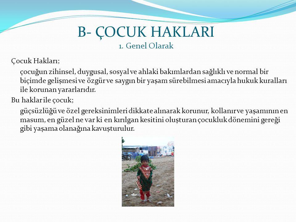 B- ÇOCUK HAKLARI 1. Genel Olarak Çocuk Hakları; çocuğun zihinsel, duygusal, sosyal ve ahlaki bakımlardan sağlıklı ve normal bir biçimde gelişmesi ve ö