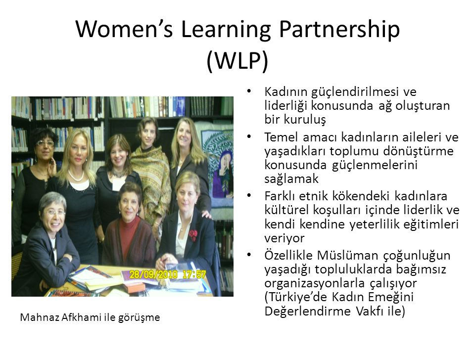 Women's Learning Partnership (WLP) • Kadının güçlendirilmesi ve liderliği konusunda ağ oluşturan bir kuruluş • Temel amacı kadınların aileleri ve yaşadıkları toplumu dönüştürme konusunda güçlenmelerini sağlamak • Farklı etnik kökendeki kadınlara kültürel koşulları içinde liderlik ve kendi kendine yeterlilik eğitimleri veriyor • Özellikle Müslüman çoğunluğun yaşadığı topluluklarda bağımsız organizasyonlarla çalışıyor (Türkiye'de Kadın Emeğini Değerlendirme Vakfı ile) Mahnaz Afkhami ile görüşme