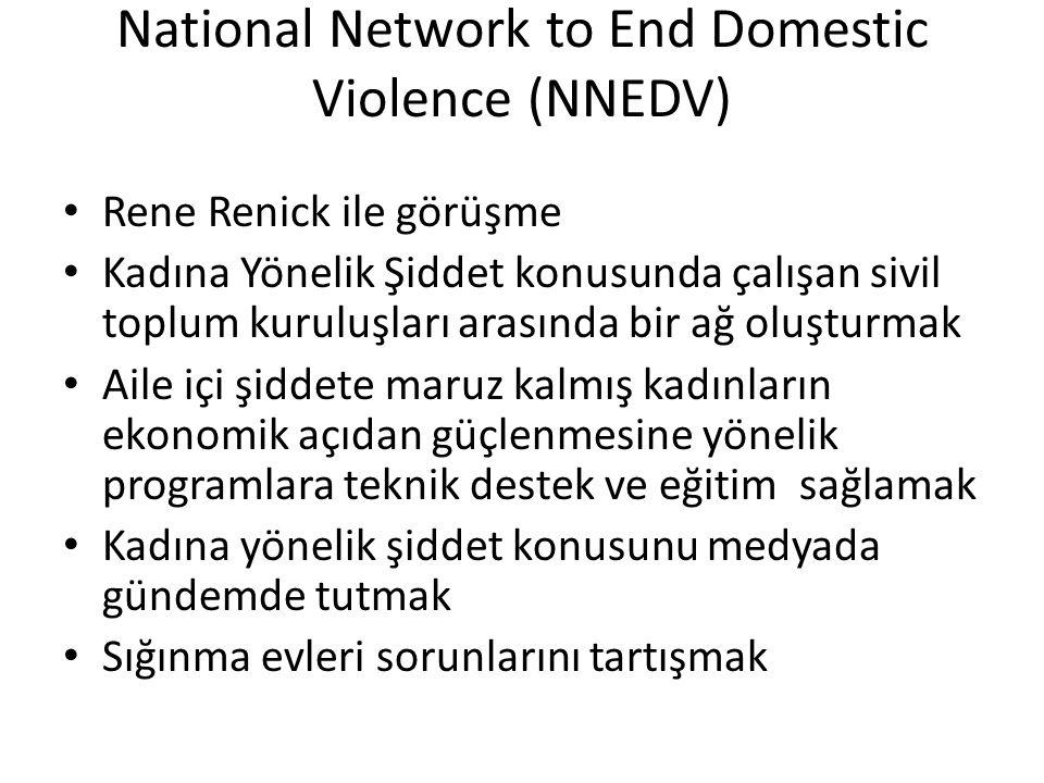 National Network to End Domestic Violence (NNEDV) • Rene Renick ile görüşme • Kadına Yönelik Şiddet konusunda çalışan sivil toplum kuruluşları arasında bir ağ oluşturmak • Aile içi şiddete maruz kalmış kadınların ekonomik açıdan güçlenmesine yönelik programlara teknik destek ve eğitim sağlamak • Kadına yönelik şiddet konusunu medyada gündemde tutmak • Sığınma evleri sorunlarını tartışmak