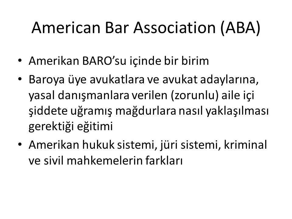 American Bar Association (ABA) • Amerikan BARO'su içinde bir birim • Baroya üye avukatlara ve avukat adaylarına, yasal danışmanlara verilen (zorunlu) aile içi şiddete uğramış mağdurlara nasıl yaklaşılması gerektiği eğitimi • Amerikan hukuk sistemi, jüri sistemi, kriminal ve sivil mahkemelerin farkları