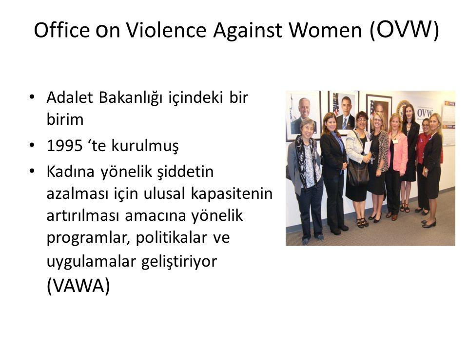 Office o n Violence Against Women ( OVW ) • Adalet Bakanlığı içindeki bir birim • 1995 'te kurulmuş • Kadına yönelik şiddetin azalması için ulusal kapasitenin artırılması amacına yönelik programlar, politikalar ve uygulamalar geliştiriyor (VAWA)