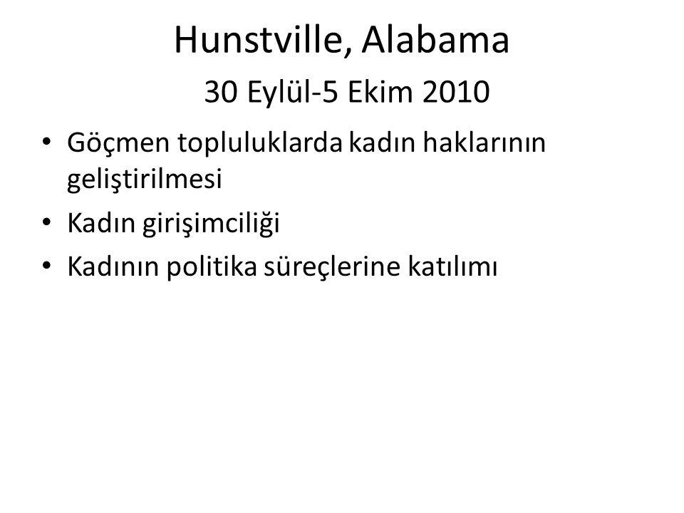 Hunstville, Alabama 30 Eylül-5 Ekim 2010 • Göçmen topluluklarda kadın haklarının geliştirilmesi • Kadın girişimciliği • Kadının politika süreçlerine katılımı