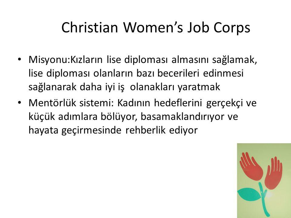 Christian Women's Job Corps • Misyonu:Kızların lise diploması almasını sağlamak, lise diploması olanların bazı becerileri edinmesi sağlanarak daha iyi iş olanakları yaratmak • Mentörlük sistemi: Kadının hedeflerini gerçekçi ve küçük adımlara bölüyor, basamaklandırıyor ve hayata geçirmesinde rehberlik ediyor