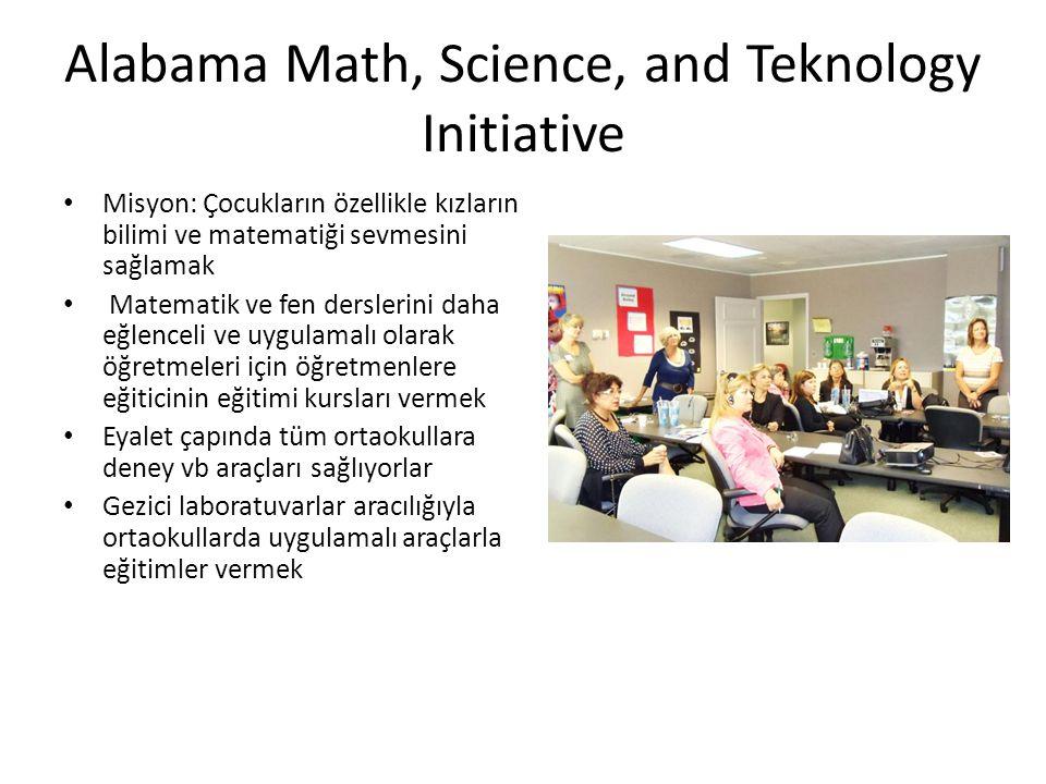 Alabama Math, Science, and Teknology Initiative • Misyon: Çocukların özellikle kızların bilimi ve matematiği sevmesini sağlamak • Matematik ve fen derslerini daha eğlenceli ve uygulamalı olarak öğretmeleri için öğretmenlere eğiticinin eğitimi kursları vermek • Eyalet çapında tüm ortaokullara deney vb araçları sağlıyorlar • Gezici laboratuvarlar aracılığıyla ortaokullarda uygulamalı araçlarla eğitimler vermek