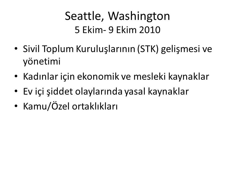 Seattle, Washington 5 Ekim- 9 Ekim 2010 • Sivil Toplum Kuruluşlarının (STK) gelişmesi ve yönetimi • Kadınlar için ekonomik ve mesleki kaynaklar • Ev içi şiddet olaylarında yasal kaynaklar • Kamu/Özel ortaklıkları