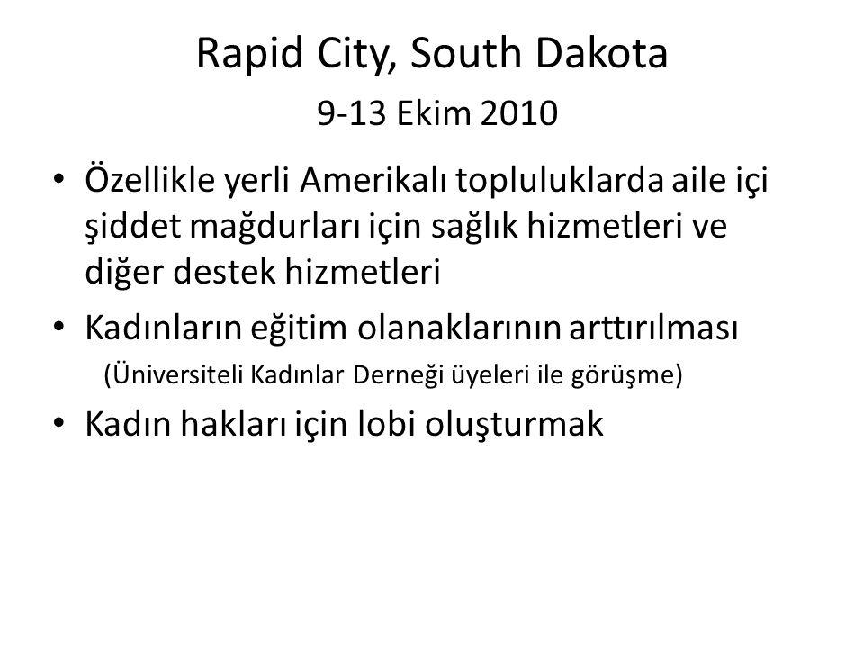 Rapid City, South Dakota 9-13 Ekim 2010 • Özellikle yerli Amerikalı topluluklarda aile içi şiddet mağdurları için sağlık hizmetleri ve diğer destek hizmetleri • Kadınların eğitim olanaklarının arttırılması (Üniversiteli Kadınlar Derneği üyeleri ile görüşme) • Kadın hakları için lobi oluşturmak
