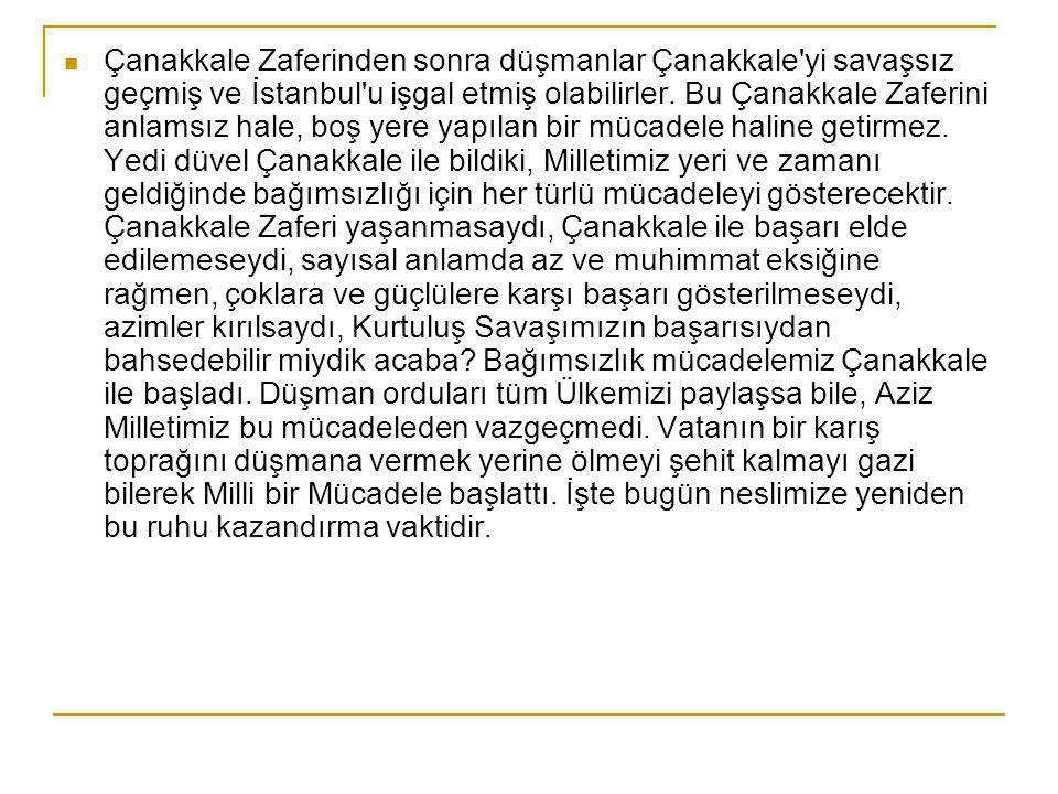  Çanakkale Zaferinden sonra düşmanlar Çanakkale yi savaşsız geçmiş ve İstanbul u işgal etmiş olabilirler.