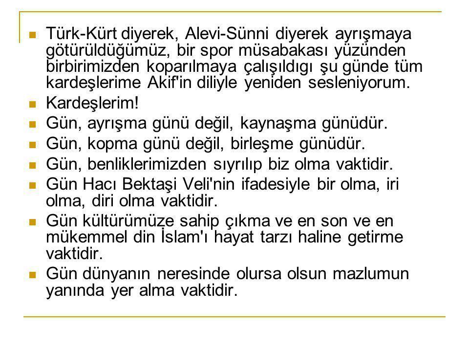  Türk-Kürt diyerek, Alevi-Sünni diyerek ayrışmaya götürüldüğümüz, bir spor müsabakası yüzünden birbirimizden koparılmaya çalışıldıgı şu günde tüm kardeşlerime Akif in diliyle yeniden sesleniyorum.