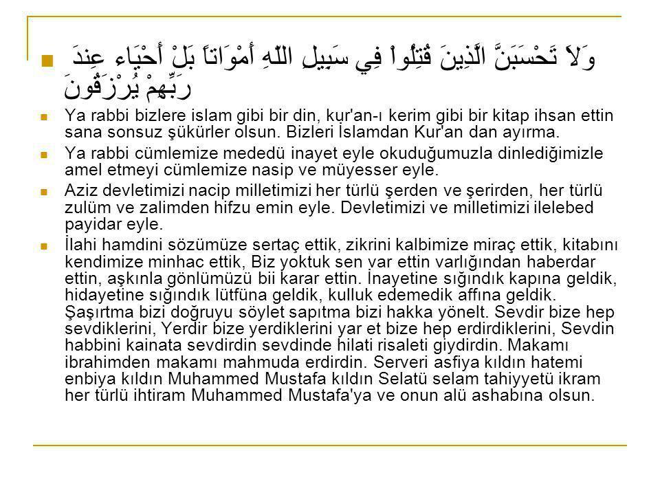  وَلاَ تَحْسَبَنَّ الَّذِينَ قُتِلُواْ فِي سَبِيلِ اللّهِ أَمْوَاتاً بَلْ أَحْيَاء عِندَ رَبِّهِمْ يُرْزَقُونَ  Ya rabbi bizlere islam gibi bir din, kur an-ı kerim gibi bir kitap ihsan ettin sana sonsuz şükürler olsun.