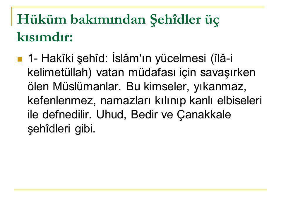Hüküm bakımından Şehîdler üç kısımdır:  1- Hakîki şehîd: İslâm ın yücelmesi (îlâ-i kelimetüllah) vatan müdafası için savaşırken ölen Müslümanlar.