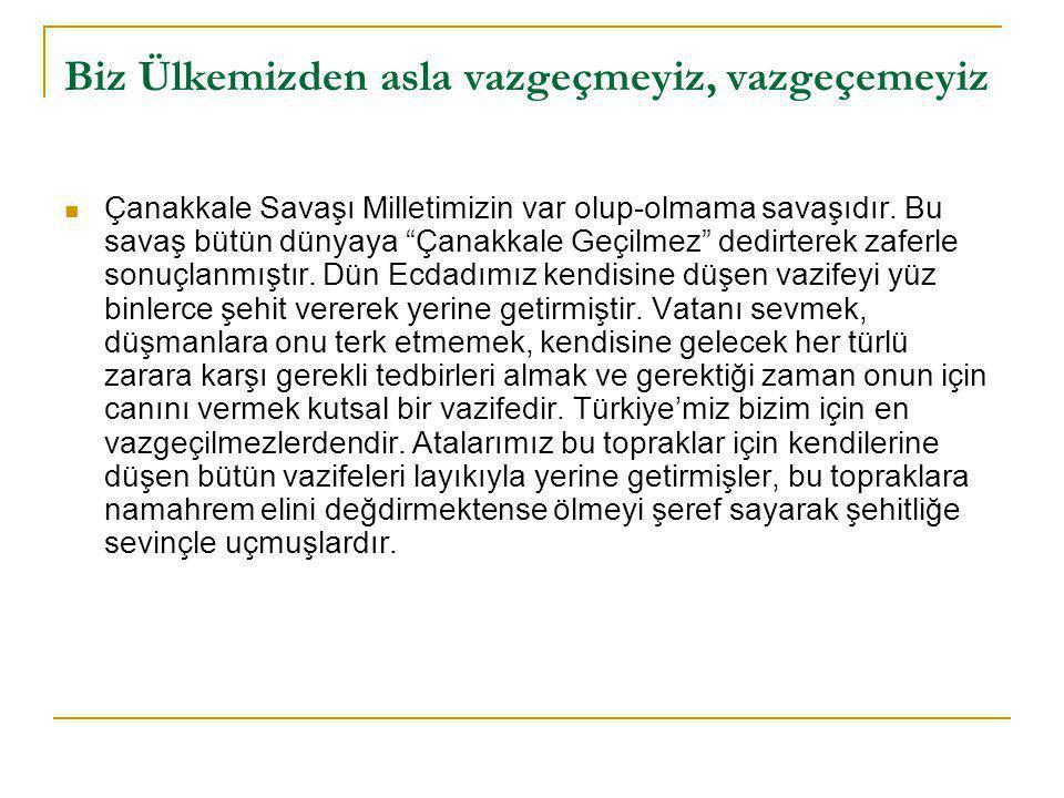 Biz Ülkemizden asla vazgeçmeyiz, vazgeçemeyiz  Çanakkale Savaşı Milletimizin var olup-olmama savaşıdır.