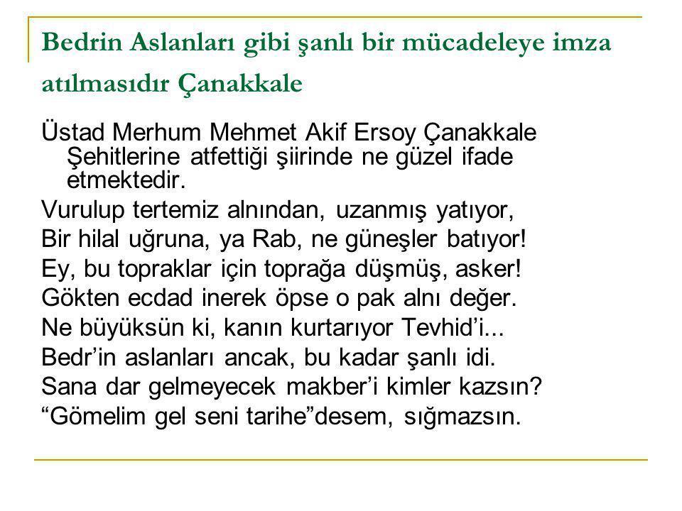 Bedrin Aslanları gibi şanlı bir mücadeleye imza atılmasıdır Çanakkale Üstad Merhum Mehmet Akif Ersoy Çanakkale Şehitlerine atfettiği şiirinde ne güzel ifade etmektedir.