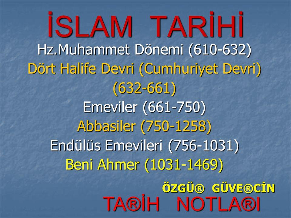 İSLAM TARİHİ Hz.Muhammet Dönemi (610-632) Dört Halife Devri (Cumhuriyet Devri) (632-661) Emeviler (661-750) Abbasiler (750-1258) Endülüs Emevileri (75