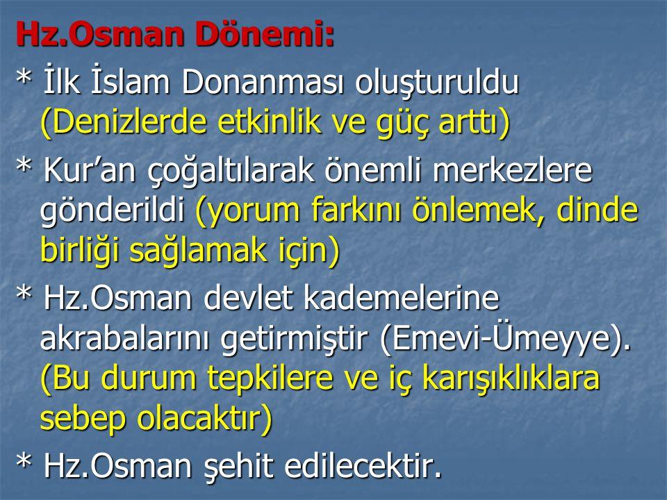 Hz.Osman Dönemi: * İlk İslam Donanması oluşturuldu (Denizlerde etkinlik ve güç arttı) * Kur'an çoğaltılarak önemli merkezlere gönderildi (yorum farkın