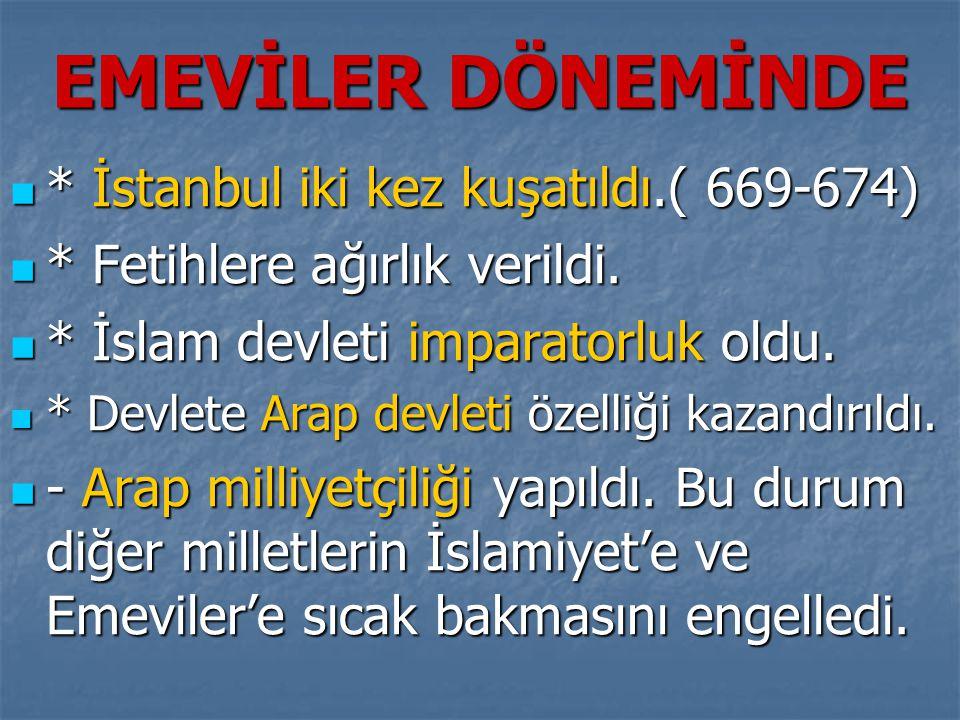 EMEVİLER DÖNEMİNDE  * İstanbul iki kez kuşatıldı.( 669-674)  * Fetihlere ağırlık verildi.  * İslam devleti imparatorluk oldu.  * Devlete Arap devl