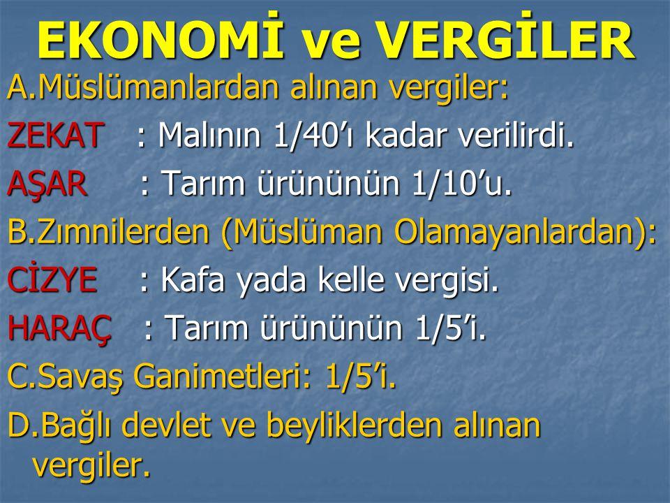EKONOMİ ve VERGİLER A.Müslümanlardan alınan vergiler: ZEKAT : Malının 1/40'ı kadar verilirdi. AŞAR : Tarım ürününün 1/10'u. B.Zımnilerden (Müslüman Ol
