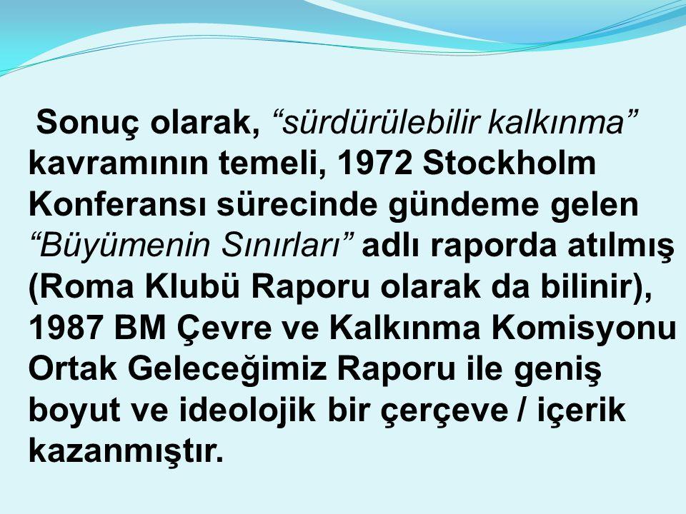 """Sonuç olarak, """"sürdürülebilir kalkınma"""" kavramının temeli, 1972 Stockholm Konferansı sürecinde gündeme gelen """"Büyümenin Sınırları"""" adlı raporda atılmı"""
