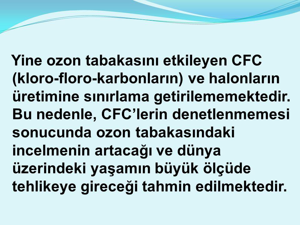 Yine ozon tabakasını etkileyen CFC (kloro-floro-karbonların) ve halonların üretimine sınırlama getirilememektedir. Bu nedenle, CFC'lerin denetlenmemes