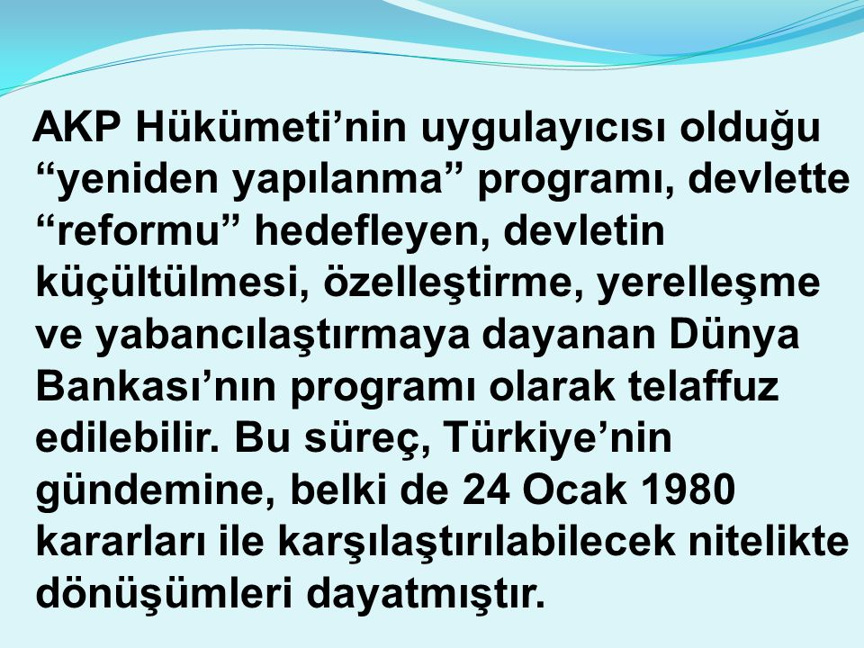 """AKP Hükümeti'nin uygulayıcısı olduğu """"yeniden yapılanma"""" programı, devlette """"reformu"""" hedefleyen, devletin küçültülmesi, özelleştirme, yerelleşme ve y"""