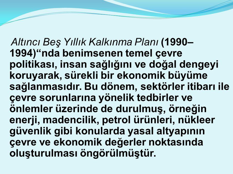 """Altıncı Beş Yıllık Kalkınma Planı (1990– 1994)""""nda benimsenen temel çevre politikası, insan sağlığını ve doğal dengeyi koruyarak, sürekli bir ekonomik"""