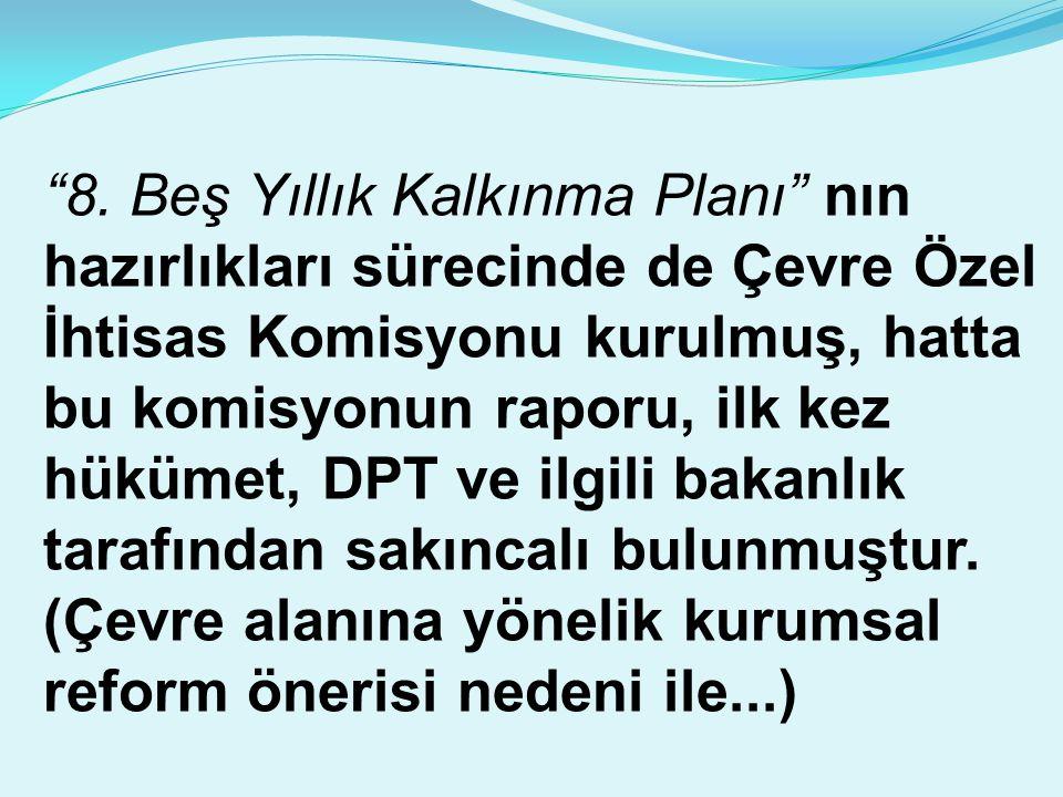 """""""8. Beş Yıllık Kalkınma Planı"""" nın hazırlıkları sürecinde de Çevre Özel İhtisas Komisyonu kurulmuş, hatta bu komisyonun raporu, ilk kez hükümet, DPT v"""