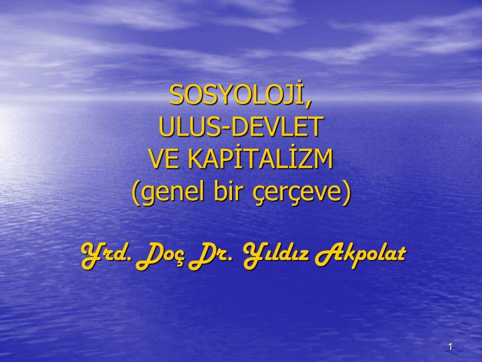 1 SOSYOLOJİ, ULUS-DEVLET VE KAPİTALİZM (genel bir çerçeve) Yrd. Doç Dr. Yıldız Akpolat