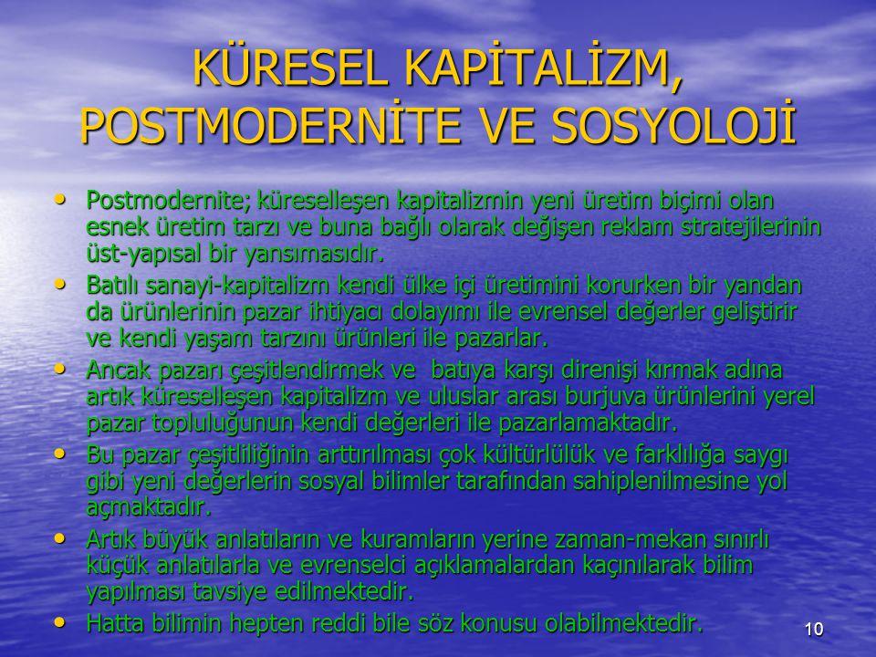 10 KÜRESEL KAPİTALİZM, POSTMODERNİTE VE SOSYOLOJİ • Postmodernite; küreselleşen kapitalizmin yeni üretim biçimi olan esnek üretim tarzı ve buna bağlı