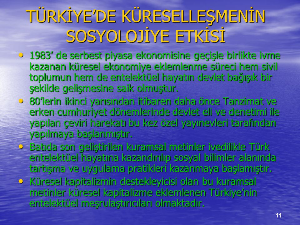11 TÜRKİYE'DE KÜRESELLEŞMENİN SOSYOLOJİYE ETKİSİ • 1983' de serbest piyasa ekonomisine geçişle birlikte ivme kazanan küresel ekonomiye eklemlenme süre