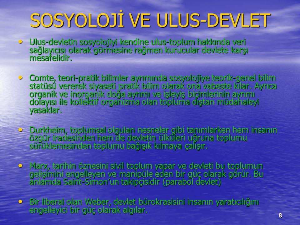 8 SOSYOLOJİ VE ULUS-DEVLET • Ulus-devletin sosyolojiyi kendine ulus-toplum hakkında veri sağlayıcısı olarak görmesine rağmen kurucular devlete karşı m