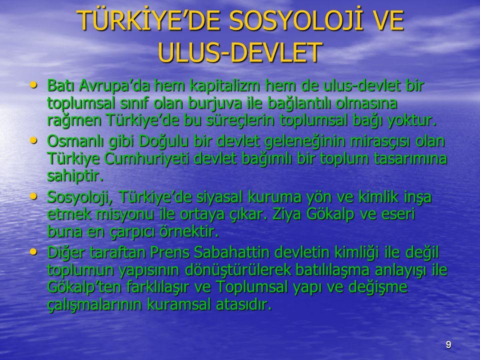 9 TÜRKİYE'DE SOSYOLOJİ VE ULUS-DEVLET • Batı Avrupa'da hem kapitalizm hem de ulus-devlet bir toplumsal sınıf olan burjuva ile bağlantılı olmasına rağmen Türkiye'de bu süreçlerin toplumsal bağı yoktur.