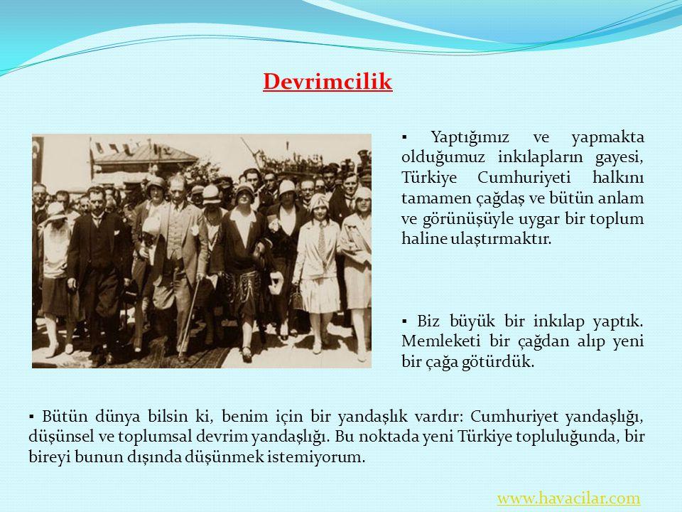 Devrimcilik ▪ Yaptığımız ve yapmakta olduğumuz inkılapların gayesi, Türkiye Cumhuriyeti halkını tamamen çağdaş ve bütün anlam ve görünüşüyle uygar bir
