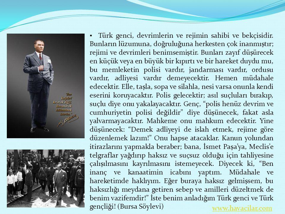 ▪ Türk genci, devrimlerin ve rejimin sahibi ve bekçisidir. Bunların lüzumuna, doğruluğuna herkesten çok inanmıştır; rejimi ve devrimleri benimsemiştir