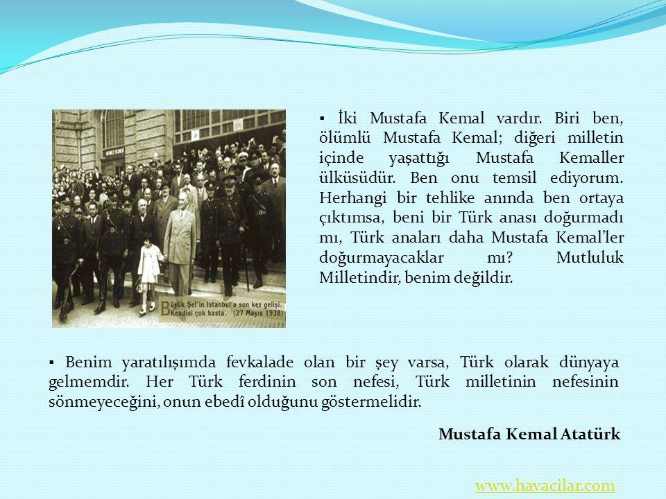 ▪ İki Mustafa Kemal vardır. Biri ben, ölümlü Mustafa Kemal; diğeri milletin içinde yaşattığı Mustafa Kemaller ülküsüdür. Ben onu temsil ediyorum. Herh